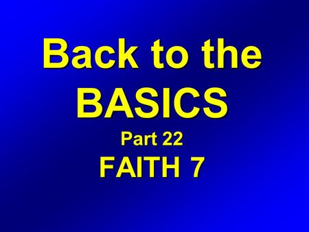 Back to the BASICS Part 22 FAITH 7. Romans 4 16 Therefore it is of faith, that it might be by grace; to the end the promise might be sure to all the seed;