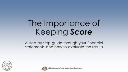 2016 Kalmbach Feeds Agribusiness Conference The Importance of Keeping Score A step by step guide through your financial statements and how to evaluate.