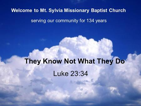 Luke 23:34 They Know Not What They Do serving our community for 134 years Welcome to Mt. Sylvia Missionary Baptist Church.
