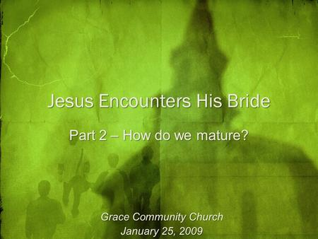 Jesus Encounters His Bride Part 2 – How do we mature? Grace Community Church January 25, 2009.