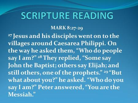 "MARK 8:27-29 27 Jesus and his disciples went on to the villages around Caesarea Philippi. On the way he asked them, ""Who do people say I am?"" 28 They replied,"
