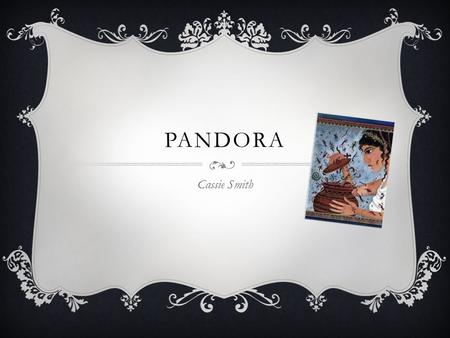 PANDORA Cassie Smith. PANDORA  Pandora was the very first women created, the Titan whom was originally assigned to create the male figure was displeased.