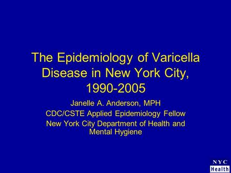 The Epidemiology of Varicella Disease in New York City, 1990-2005 Janelle A. Anderson, MPH CDC/CSTE Applied Epidemiology Fellow New York City Department.