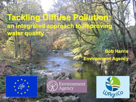 WagriCo UK Launch, Dorchester 5 May 2006 Tackling Diffuse Pollution: an integrated approach to improving water quality Bob Harris Environment Agency.
