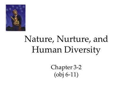 Nature, Nurture, and Human Diversity Chapter 3-2 (obj 6-11)