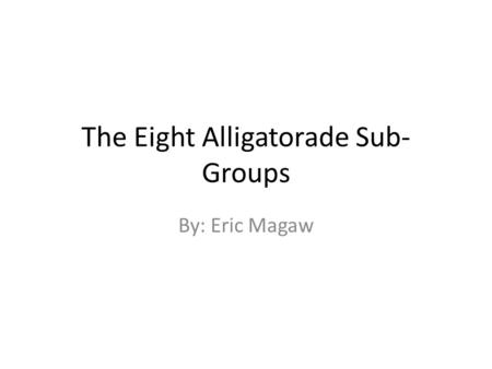 The Eight Alligatorade Sub- Groups By: Eric Magaw.