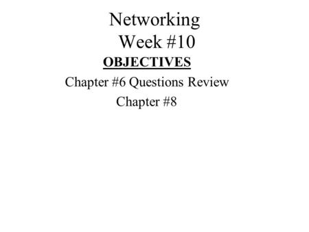Networking Week #10 OBJECTIVES Chapter #6 Questions Review Chapter #8.
