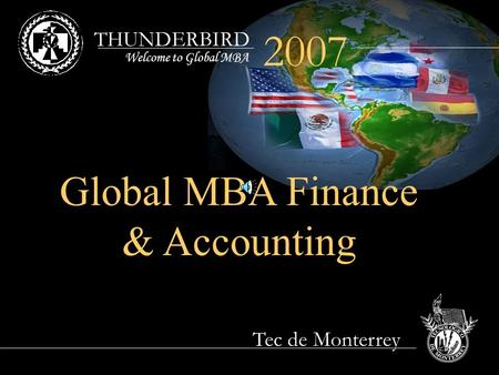 THUNDERBIRD Tec de Monterrey 2007 Welcome to Global MBA Global MBA Finance & Accounting.