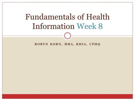 ROBYN KORN, MBA, RHIA, CPHQ Fundamentals of Health Information Week 8.