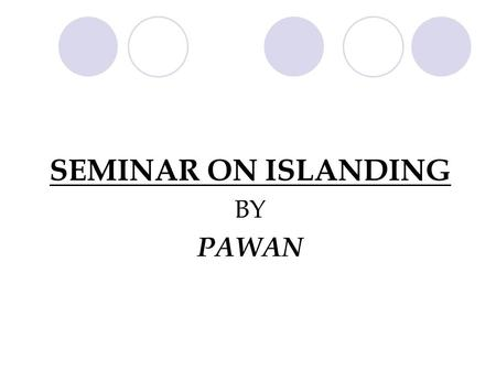 SEMINAR ON ISLANDING BY PAWAN. What is islanding? Normally all Power generators are interconnected to form a network called 'GRID'. Some times it so happens.