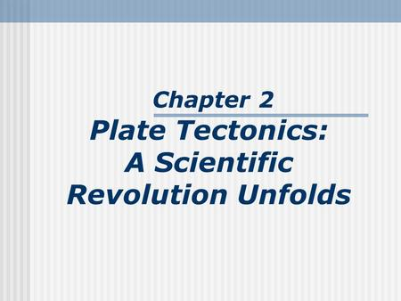 Chapter 2 Plate Tectonics: A Scientific Revolution Unfolds.