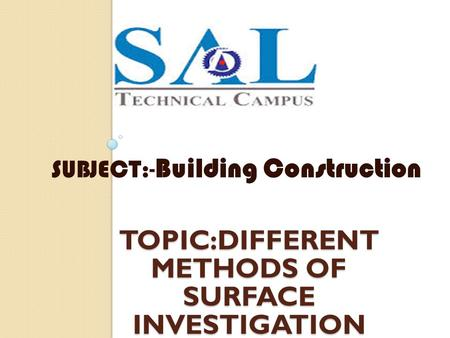TOPIC:DIFFERENT METHODS OF SURFACE INVESTIGATION SUBJECT :- Building Construction.