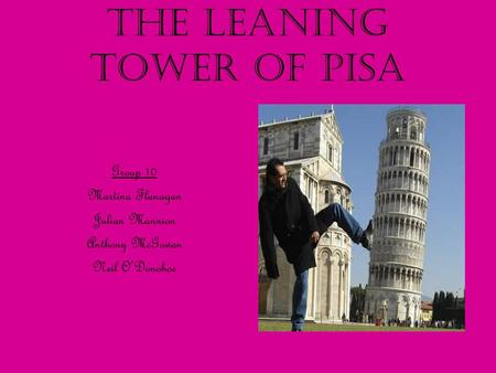 The Leaning Tower of Pisa Group 10 Martina Flanagan Julian Mannion Anthony McGowan Neil O'Donohoe.