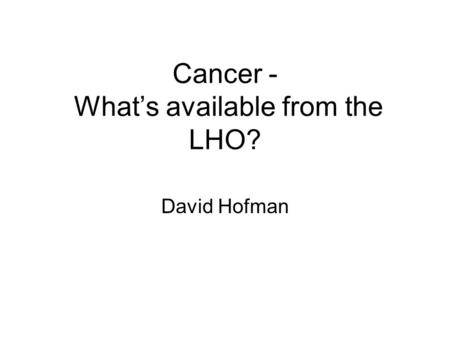 Cancer - What's available from the LHO? David Hofman.