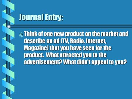 Journal Entry: b Think of one new product on the market and describe an ad (TV, Radio, Internet, Magazine) that you have seen for the product. What attracted.