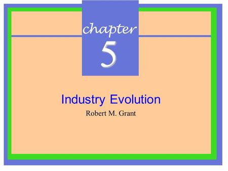 Chapter 5 Industry Evolution Robert M. Grant. I.Introduction  Industry structures continually evolve and are driven by :- –Forces of competition –Fundamental.