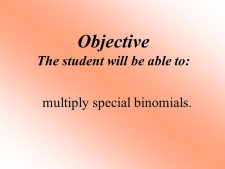 Objective The student will be able to: multiply special binomials.
