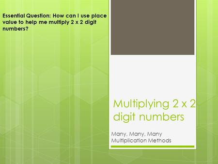Multiplying 2 x 2 digit numbers Many, Many, Many Multiplication Methods Essential Question: How can I use place value to help me multiply 2 x 2 digit numbers?