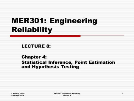 L Berkley Davis Copyright 2009 MER301: Engineering Reliability Lecture 8 1 MER301: Engineering Reliability LECTURE 8: Chapter 4: Statistical Inference,