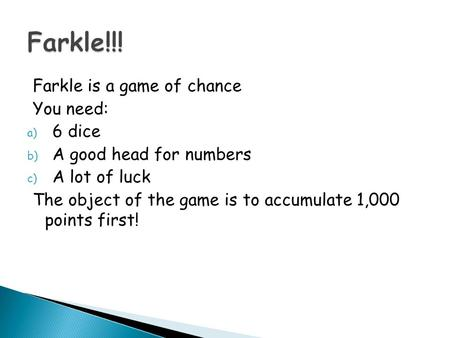 Farkle is a game of chance You need: a) 6 dice b) A good head for numbers c) A lot of luck The object of the game is to accumulate 1,000 points first!