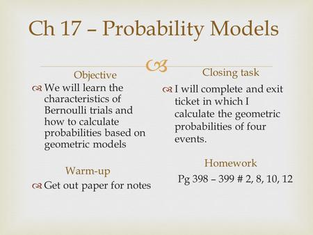 Ch 17 – Probability Models Objective  We will learn the characteristics of Bernoulli trials and how to calculate probabilities based on geometric models.