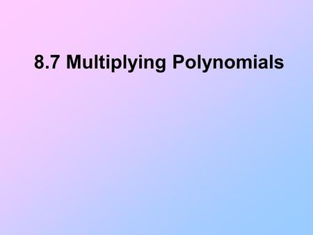 8.7 Multiplying Polynomials. Multiplying a Binomial by a Binomial A binomial is a polynomial with two terms. To multiply a binomial by a binomial, you.