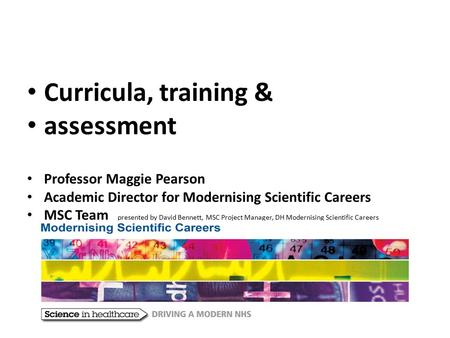 Curricula, training & assessment Professor Maggie Pearson Academic Director for Modernising Scientific Careers MSC Team presented by David Bennett, MSC.