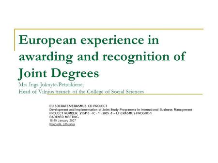 European experience in awarding and recognition of Joint Degrees Mrs Inga Juknyte-Petreikiene, Head of Vilnius branch of the College of Social Sciences.
