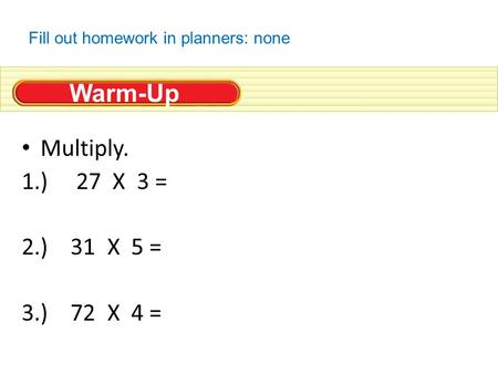 Warm-Up Multiply. 1.) 27 X 3 = 2.) 31 X 5 = 3.) 72 X 4 = Fill out homework in planners: none.