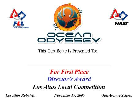 Los Altos Local Competition Los Altos RoboticsNovember 19, 2005Oak Avenue School This Certificate Is Presented To: For First Place Director's Award.