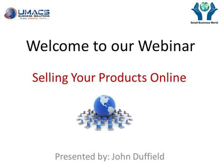 Welcome to our Webinar Selling Your Products Online Presented by: John Duffield.