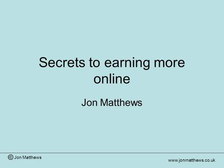 Jon Matthews www.jonmatthews.co.uk Secrets to earning more online Jon Matthews.
