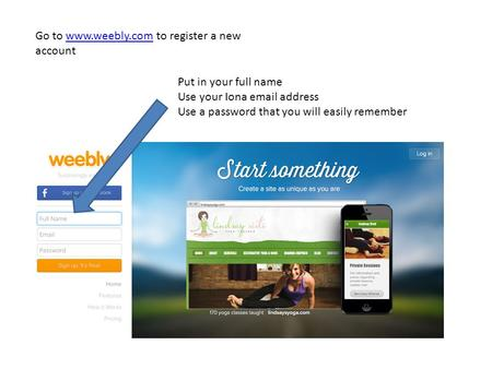 Go to www.weebly.com to register a new accountwww.weebly.com Put in your full name Use your Iona email address Use a password that you will easily remember.