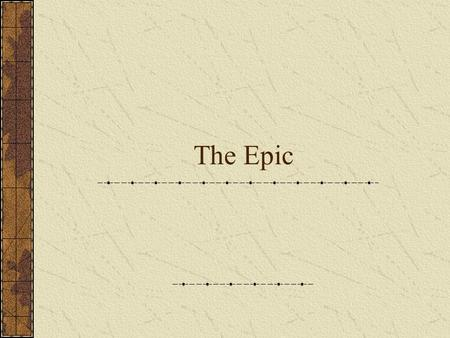 The Epic. Definition: The Epic is...... a long, narrative poem that relates the deeds of a larger-than-life hero who embodies the values of his or her.