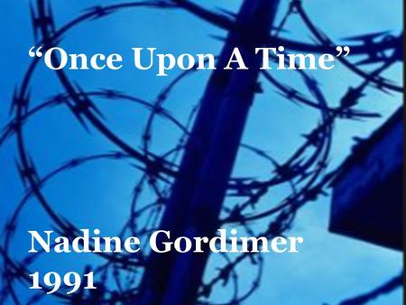 """Once Upon A Time"" Nadine Gordimer 1991. Apartheid A system of legal racial segregation enforced by the government in South Africa between 1948 and 1994,"