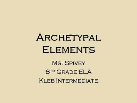 Archetypal Elements Ms. Spivey 8 th Grade ELA Kleb Intermediate Ms. Spivey 8 th Grade ELA Kleb Intermediate.