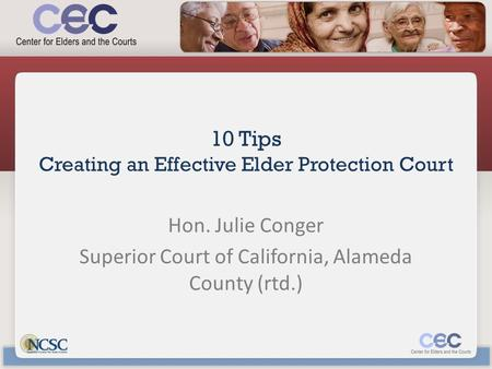 10 Tips Creating an Effective Elder Protection Court Hon. Julie Conger Superior Court of California, Alameda County (rtd.)