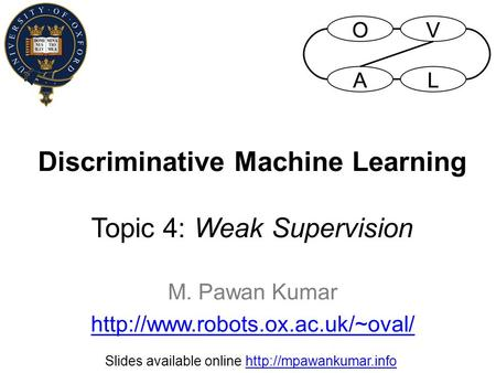 Discriminative Machine Learning Topic 4: Weak Supervision M. Pawan Kumar  Slides available online