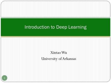 Xintao Wu University of Arkansas Introduction to Deep Learning 1.