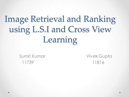 Image Retrieval and Ranking using L.S.I and Cross View Learning Sumit Kumar Vivek Gupta 11739 11816.