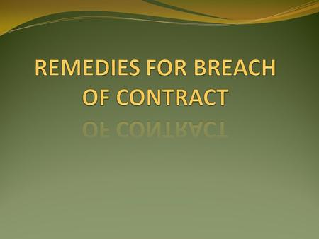 REMEDIES FOR BREACH OF CONTRACT They are: 1. RESCISSION OF THE CONTRACT 2.SUIT FOR DAMAGES 3. SUIT UPON QUANTUM MERUIT 4. SUIT FOR SPECIFIC PERFORMANCE.