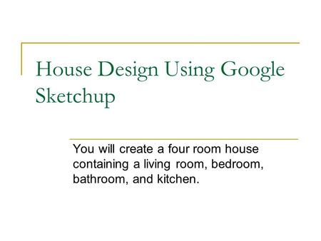 House Design Using Google Sketchup You will create a four room house containing a living room, bedroom, bathroom, and kitchen.