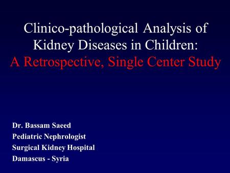 Clinico-pathological Analysis of Kidney Diseases in Children: A Retrospective, Single Center Study Dr. Bassam Saeed Pediatric Nephrologist Surgical Kidney.
