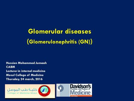 Hussien Mohammed Jumaah CABM Lecturer in internal medicine Mosul College of Medicine Thursday, 24 march, 2016 Glomerular diseases ( Glomerulonephritis.