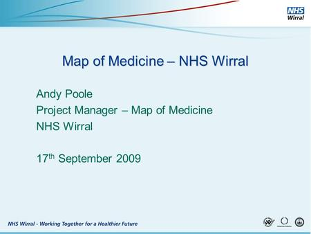 Map of Medicine – NHS Wirral Andy Poole Project Manager – Map of Medicine NHS Wirral 17 th September 2009.