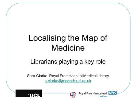 Localising the Map of Medicine Librarians playing a key role Sara Clarke, Royal Free Hospital Medical Library