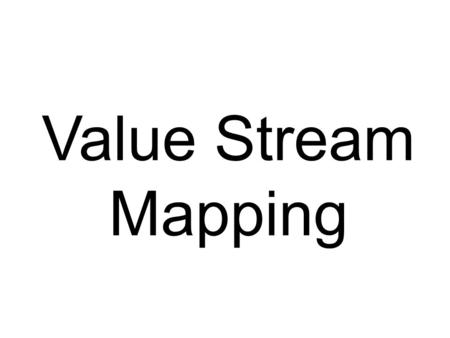 Value Stream Mapping. Tips Keep it high level Remember this is a value stream map NOT a process map Use approximately 8 process steps Focus on the high.