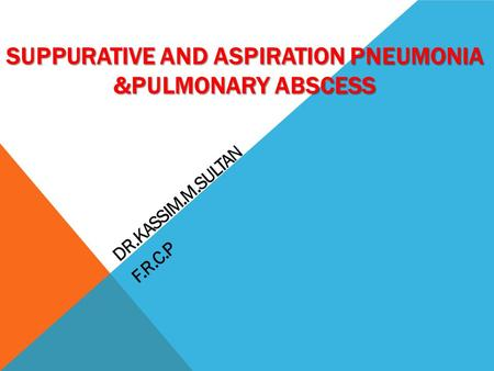SUPPURATIVE AND ASPIRATION PNEUMONIA &PULMONARY ABSCESS DR.KASSIM.M.SULTAN F.R.C.P.