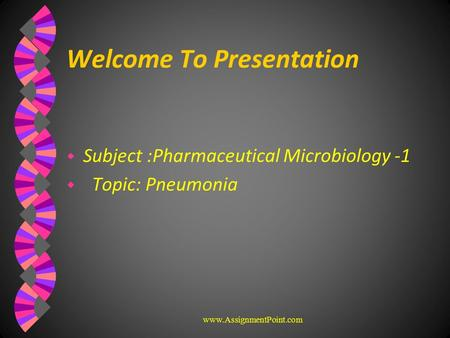 Welcome To Presentation w Subject :Pharmaceutical Microbiology -1 w Topic: Pneumonia www.AssignmentPoint.com.