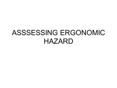 ASSSESSING ERGONOMIC HAZARD. Purposes To Identify specific work place hazards that can cause or aggravate work-related MSIs, and than to reduce the workers.
